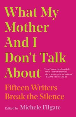What My Mother and I Don't Talk About: Fifteen Writers Break the Silence Edited by Michele Filgate ISBN:9781982107345