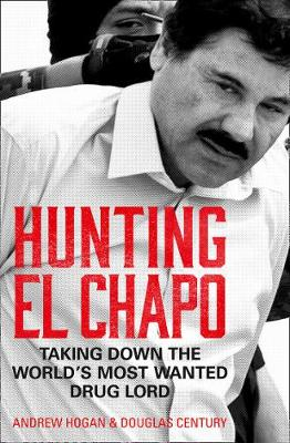 Hunting El Chapo: Taking down the world's most-wanted drug-lord By (author) Andrew Hogan ISBN:9780008245849