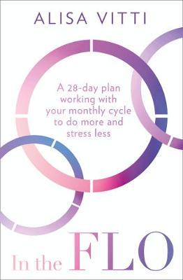 In the FLO: A 28-day plan working with your monthly cycle to do more and stress less By (author) Alisa Vitti ISBN:9780008327071