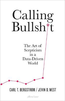 Calling Bullshit: The Art of Scepticism in a Data-Driven World By (author) Jevin D. West ISBN:9780241438107
