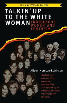 Talkin' Up to the White Woman: Indigenous Women and Feminism (20th Anniversary Edition) By (author) Aileen Moreton-Robinson ISBN:9780702263101