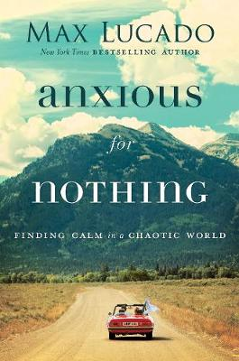 Anxious for Nothing: Finding Calm in a Chaotic World By (author) Max Lucado ISBN:9780718098940