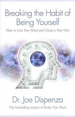 Breaking the Habit of Being Yourself: How to Lose Your Mind and Create aNew One By (author) Joe Dispenza ISBN:9781401938093