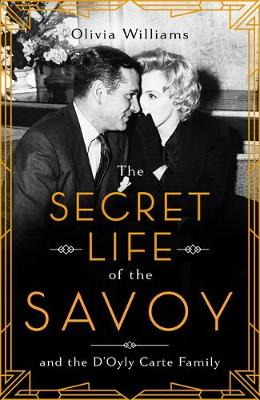 The Secret Life of the Savoy: and the D'Oyly Carte family By (author) Olivia Williams ISBN:9781472271761