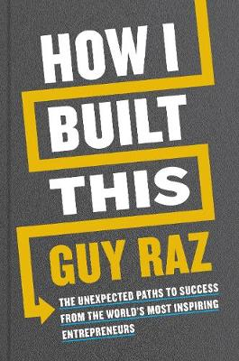 How I Built This: The Unexpected Paths to Success From the World's Most Inspiring Entrepreneurs By (author) Guy Raz ISBN:9781529026306