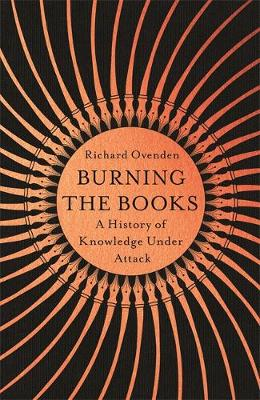 Burning the Books: RADIO 4 BOOK OF THE WEEK: A History of Knowledge Under Attack By (author) Richard Ovenden ISBN:9781529378764