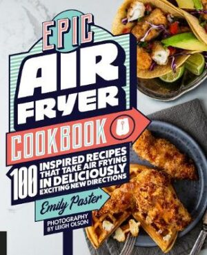 Epic Air Fryer Cookbook: 100 Inspired Recipes That Take Air-Frying in Deliciously Exciting New Directions By (author) Emily Paster ISBN:9781558329959