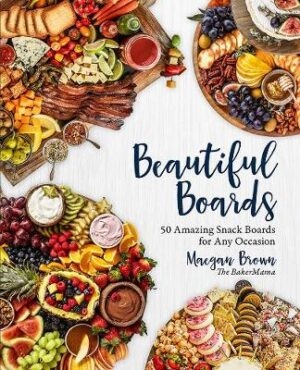 Beautiful Boards: 50 Amazing Snack Boards for Any Occasion By (author) Maegan Brown ISBN:9781631066948