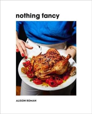Nothing Fancy: Unfussy Food for Having People Over By (author) Alison Roman ISBN:9781743795378