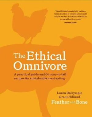 The Ethical Omnivore: A Practical Guide and 60 Nose-to-Tail Recipes for Sustainable Meat Eating By (author) Laura Dalrymple ISBN:9781760524555