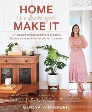 Home is Where You Make it: DIY Ideas and Styling Secrets to Create a Home You Love - Whether You Rent or Own By (author) Geneva Vanderzeil ISBN:9781760524586
