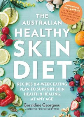 The Australian Healthy Skin Diet: Recipes and 4-Week Eating Plan to Support Skin Health and Healing at Any Age By (author) Geraldine Georgeou ISBN:9781760524906