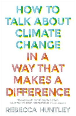 How to Talk About Climate Change in a Way That Makes a Difference By (author) Rebecca Huntley ISBN:9781760525361