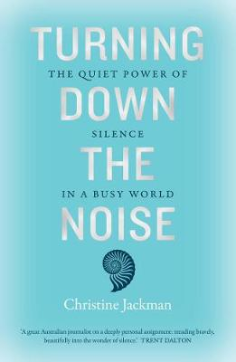 Turning Down the Noise: The Quiet Power of Silence in a Busy World By (author) Christine Jackman ISBN:9781760525897