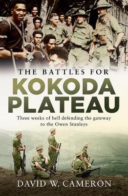 The Battles for Kokoda Plateau: Three Weeks of Hell Defending the Gateway to the Owen Stanleys By (author) David W. Cameron ISBN:9781760529550