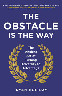 The Obstacle is the Way: The Ancient Art of Turning Adversity to Advantage By (author) Ryan Holiday ISBN:9781781251492