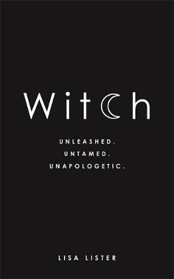 Witch: Unleashed. Untamed. Unapologetic. By (author) Lisa Lister ISBN:9781781807545