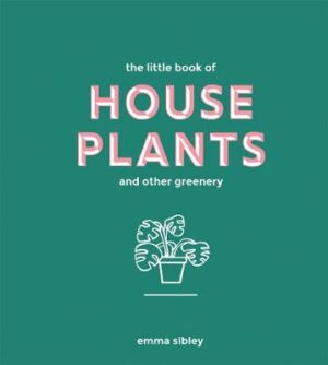 The Little Book of House Plants and Other Greenery By (author) Emma Sibley ISBN:9781787131712