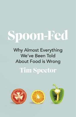 Spoon-Fed: Why almost everything we've been told about food is wrong By (author) Tim Spector ISBN:9781787332294