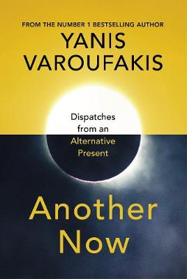 Another Now: Dispatches from an Alternative Present By (author) Yanis Varoufakis ISBN:9781847925640