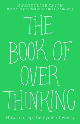 The Book of Overthinking: How to Stop the Cycle of Worry By (author) Gwendoline Smith ISBN:9781988547374
